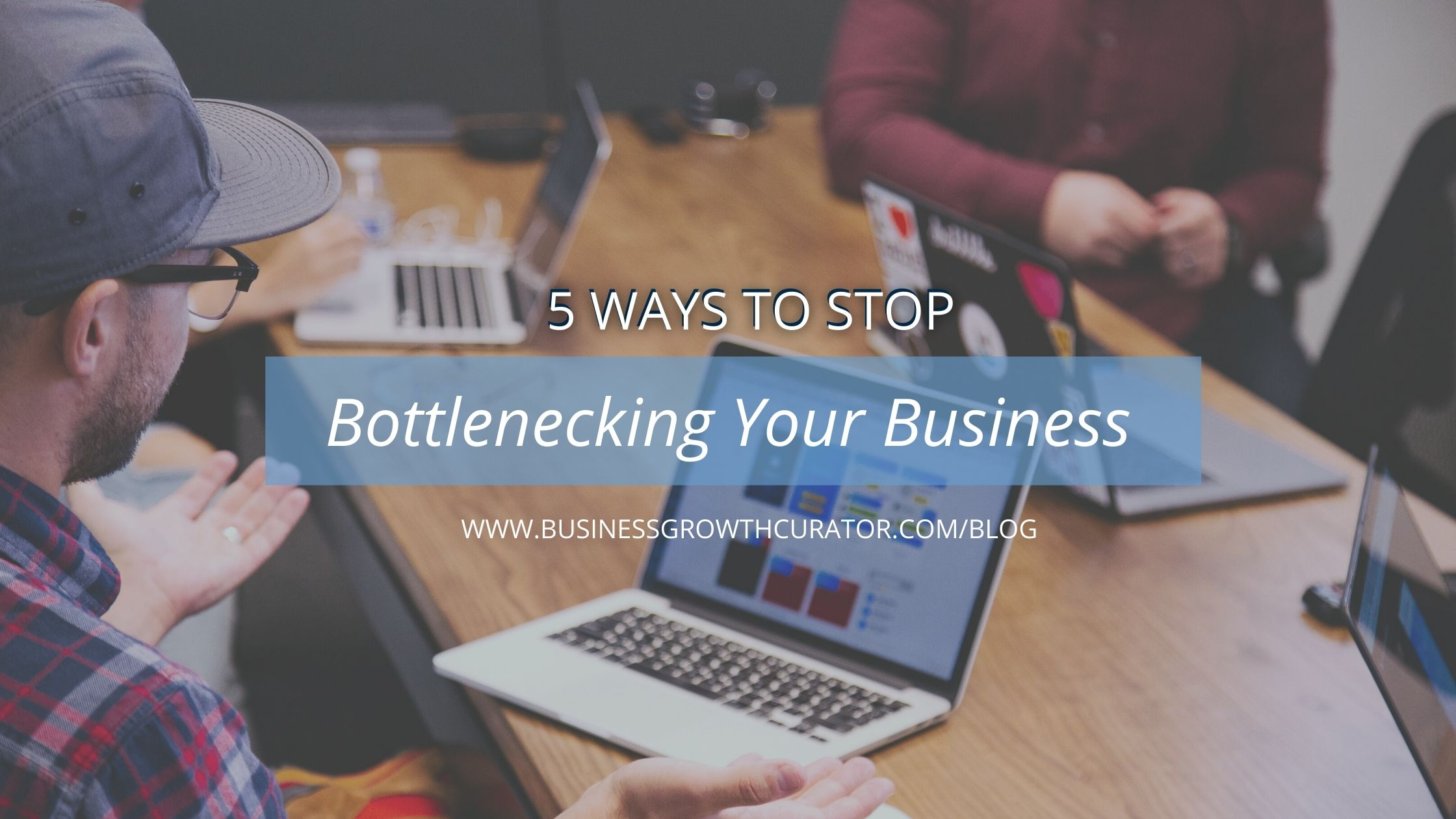 5 ways to stop bottlenecking your business